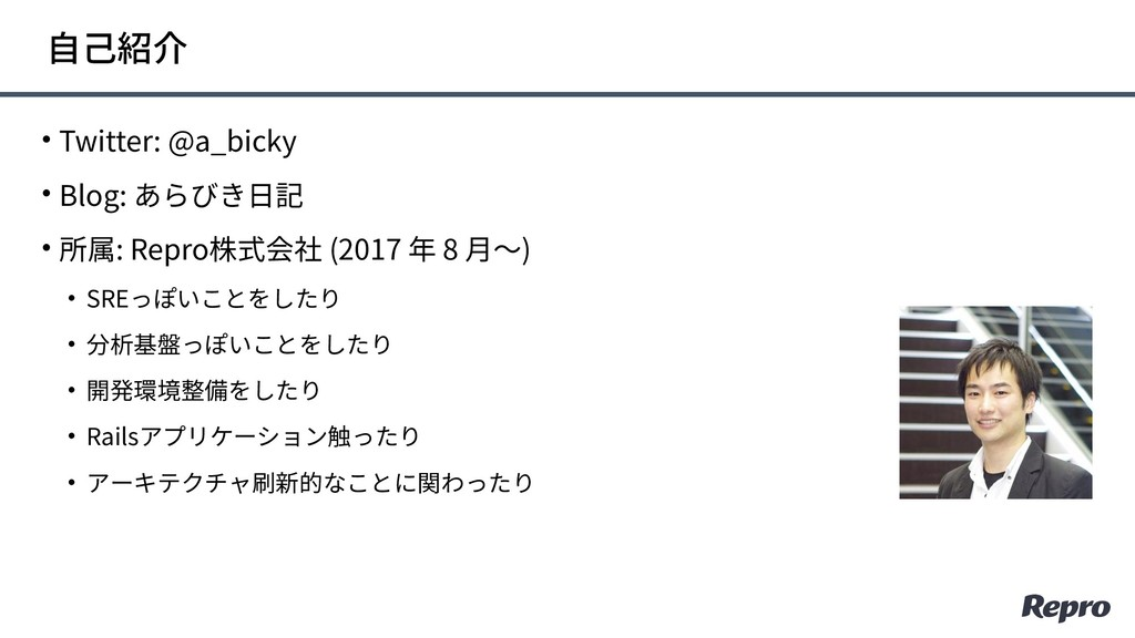 • Twitter: @a_bicky • Blog: あらびき⽇記 • 所属: Repro株...
