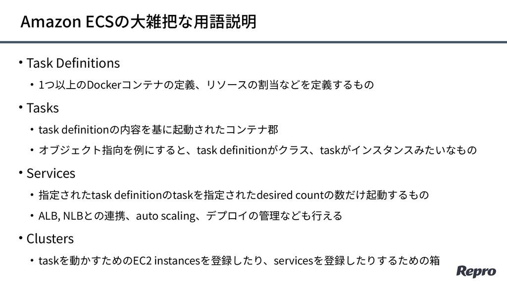 • Task Definitions • 1つ以上のDockerコンテナの定義、リソースの割当...