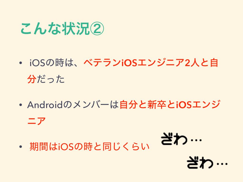 ͜Μͳঢ়گᶄ • iOSͷɺϕςϥϯiOSΤϯδχΞ2ਓͱࣗ ͩͬͨ • Android...