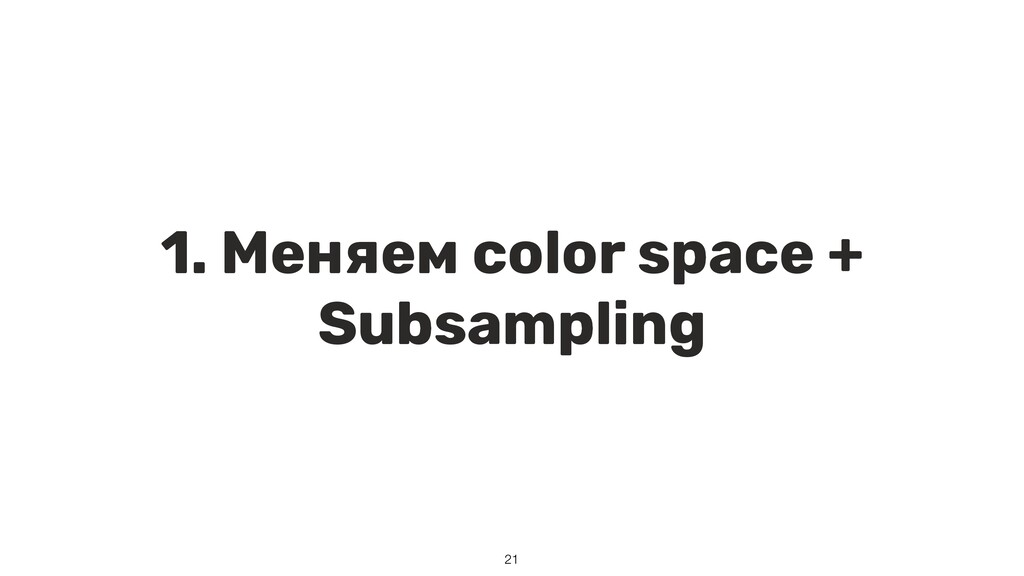 1. Меняем color space + Subsampling 21