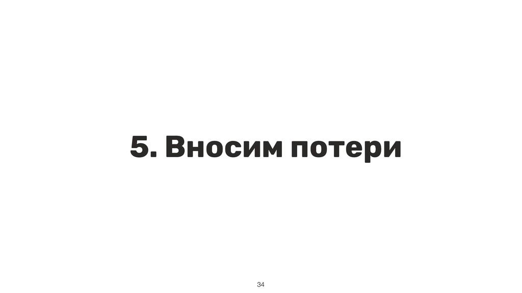 5. Вносим потери 34