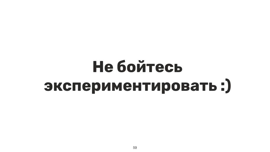 Не бойтесь экспериментировать :) 59