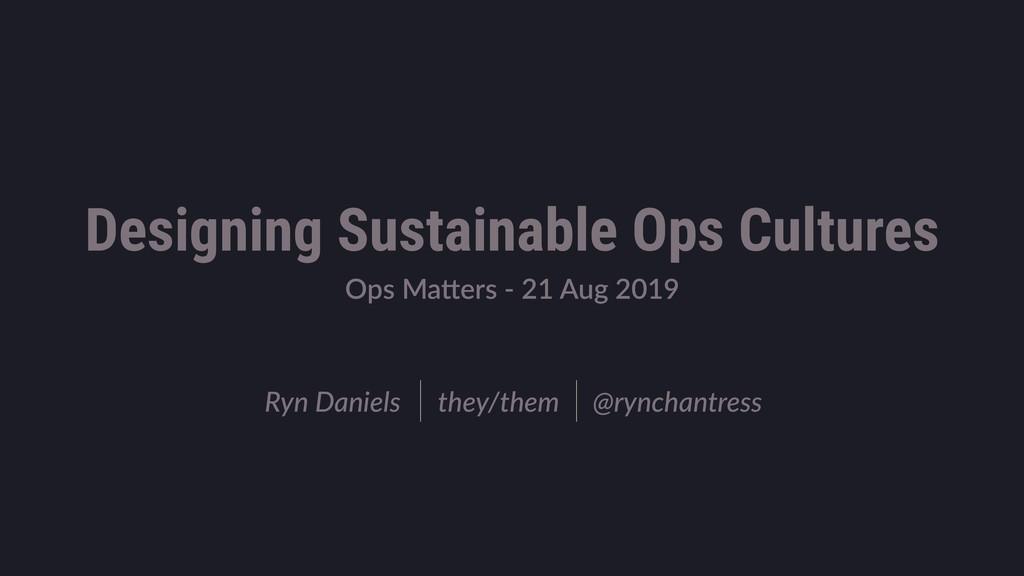 Ops Ma'ers - 21 Aug 2019 Ryn Daniels they/them ...