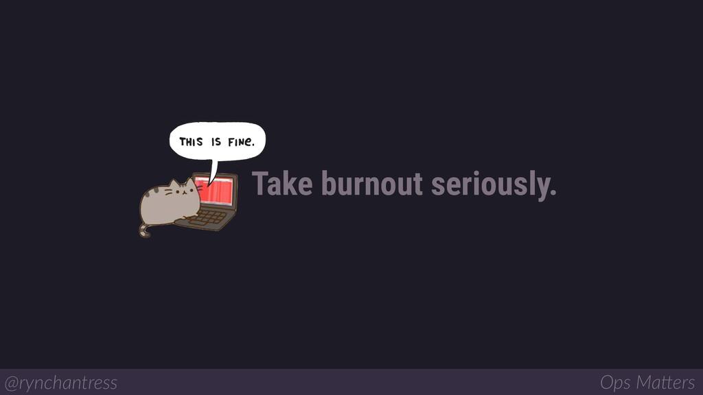 Take burnout seriously. @rynchantress Ops Ma/ers