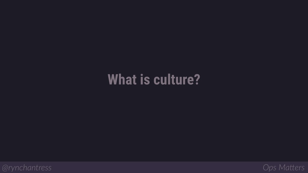 What is culture? @rynchantress Ops Ma/ers