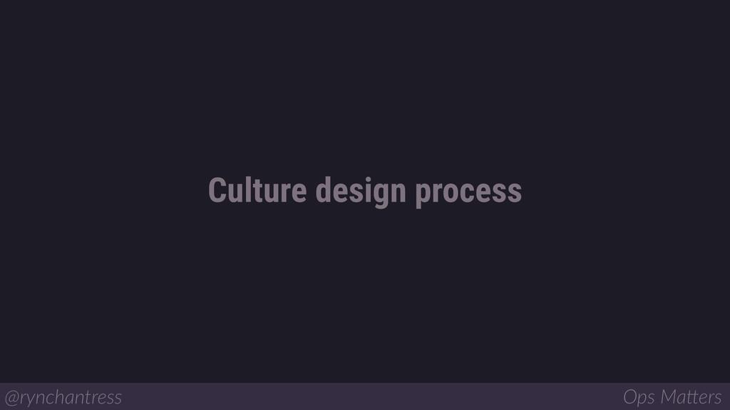 Culture design process @rynchantress Ops Ma/ers