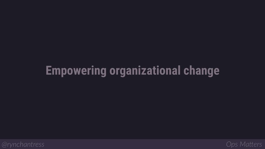Empowering organizational change @rynchantress ...