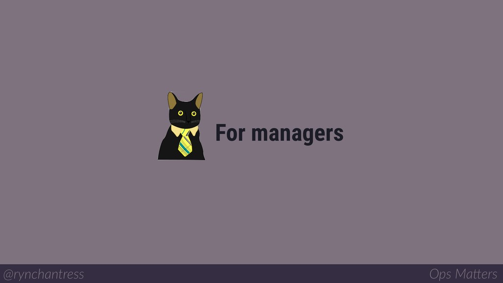 For managers @rynchantress Ops Ma/ers