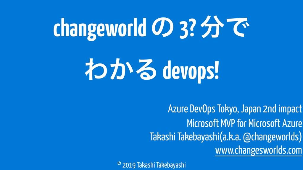 © 2019 Takashi Takebayashi changeworld ͷ 3? Ͱ ...