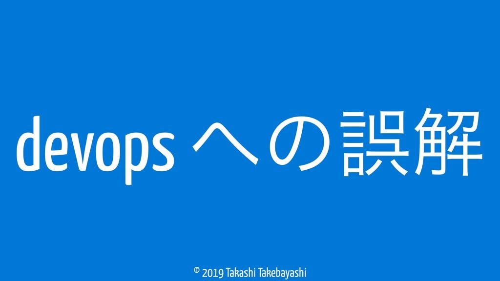 © 2019 Takashi Takebayashi devops ͷޡղ