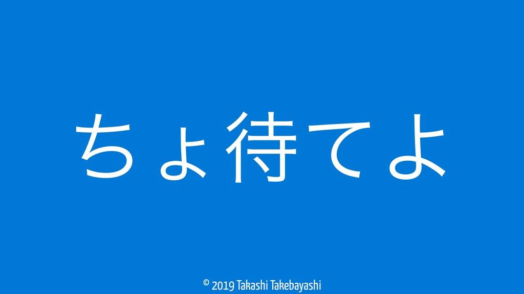 © 2019 Takashi Takebayashi ͪΐͯΑ