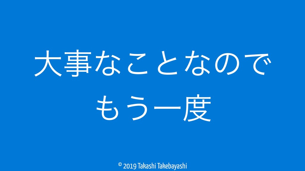 © 2019 Takashi Takebayashi େࣄͳ͜ͱͳͷͰ ͏Ұ