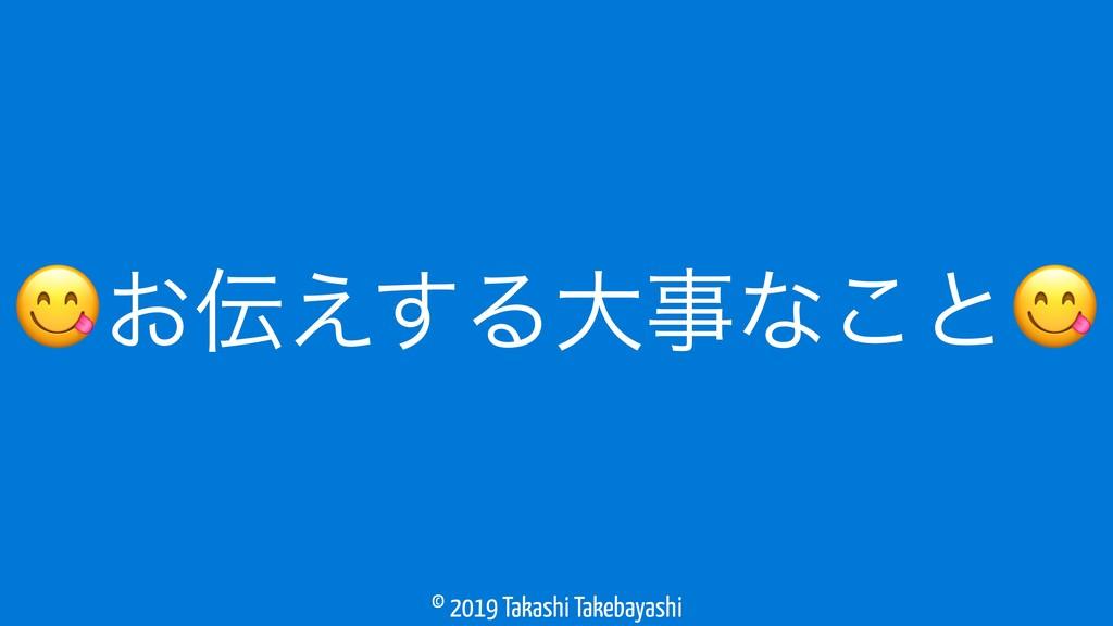 © 2019 Takashi Takebayashi ͓͑͢Δେࣄͳ͜ͱ