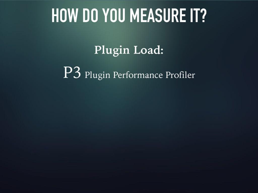 HOW DO YOU MEASURE IT? Plugin Load: P3 Plugin P...