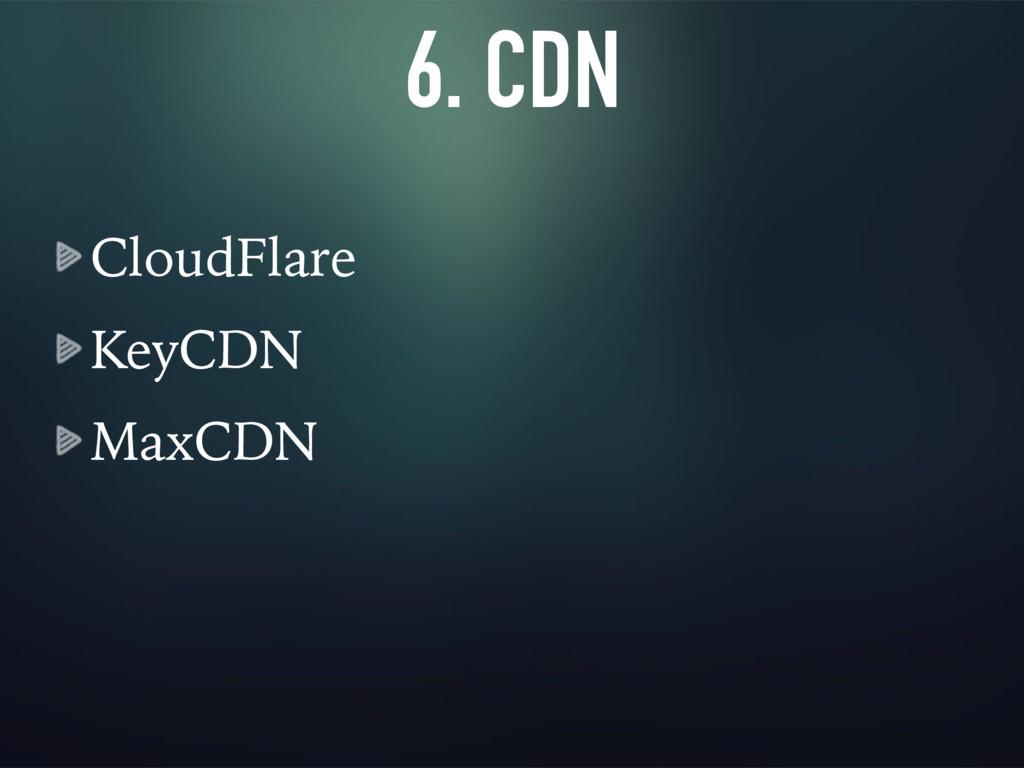 6. CDN CloudFlare KeyCDN MaxCDN