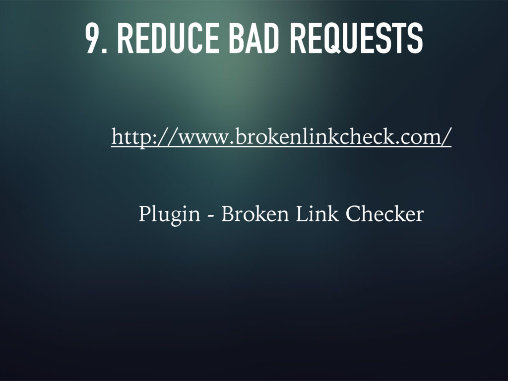 9. REDUCE BAD REQUESTS http://www.brokenlinkche...