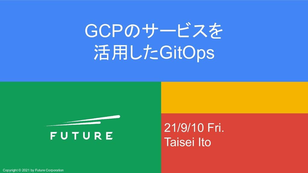 21/9/10 Fri. Taisei Ito GCPのサービスを 活用したGitOps Co...