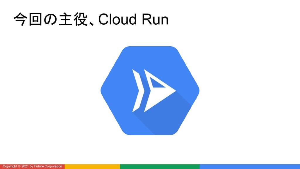 今回の主役、Cloud Run Copyright © 2021 by Future Corp...