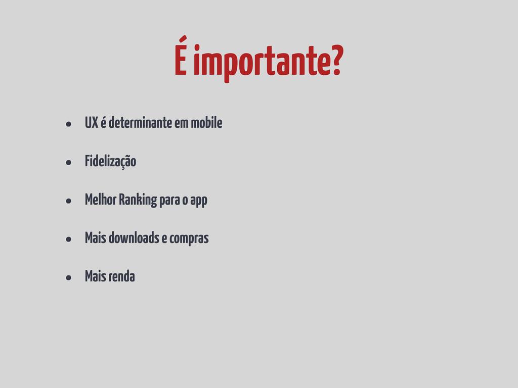 • UX é determinante em mobile • Fidelização • M...