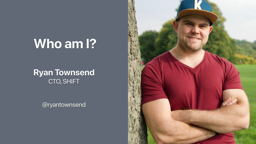 Who am I? Ryan Townsend CTO, SHIFT @ryantownsend
