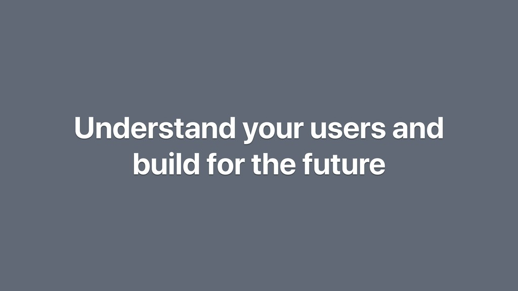 Understand your users and build for the future
