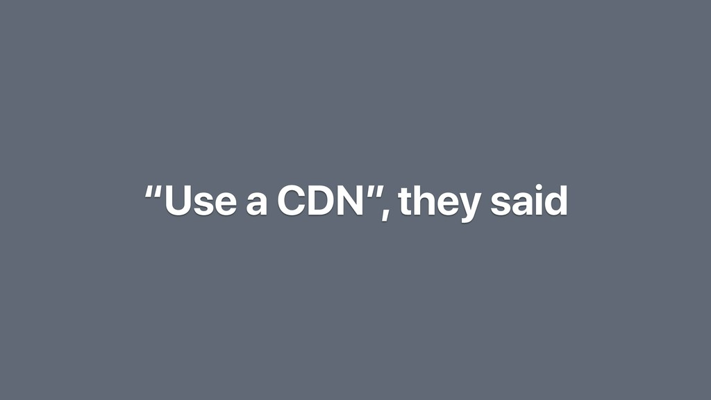 """Use a CDN"", they said"