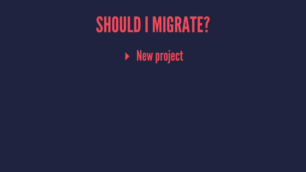 SHOULD I MIGRATE? ▸ New project