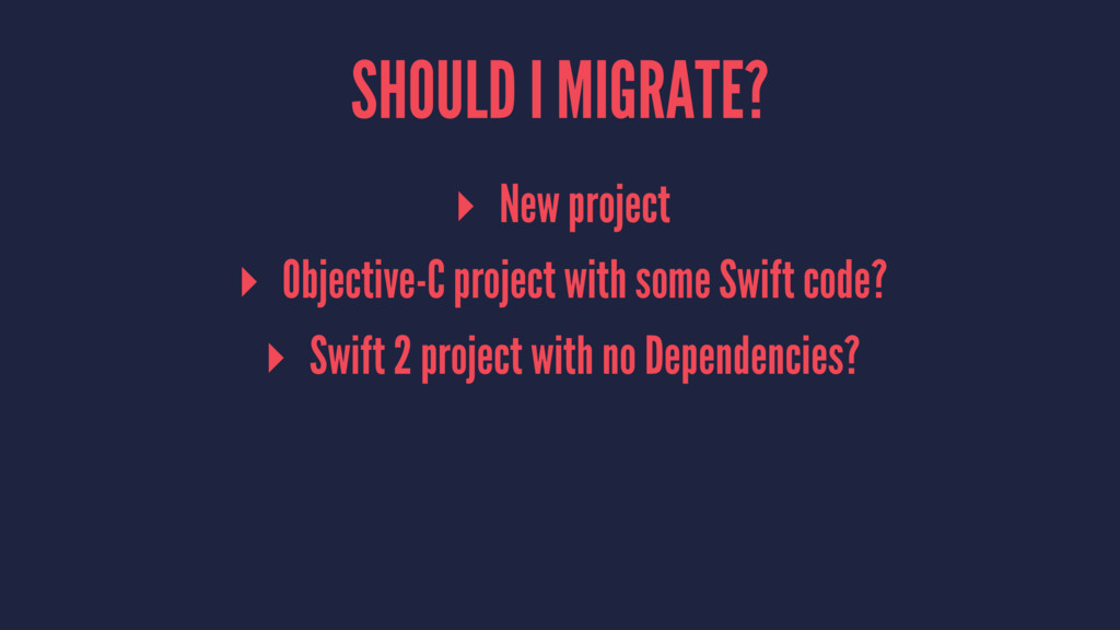 SHOULD I MIGRATE? ▸ New project ▸ Objective-C p...