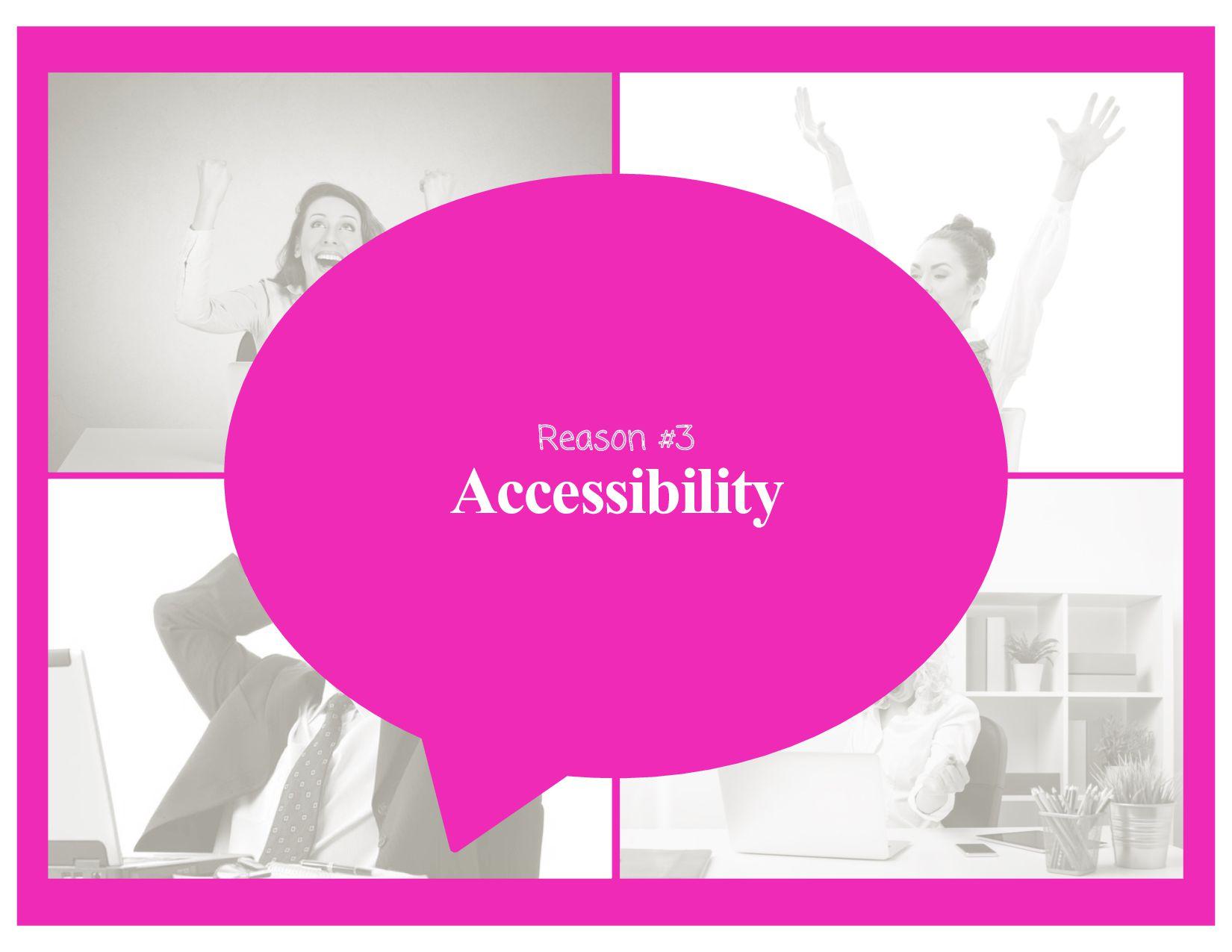 Reason #3 Accessibility