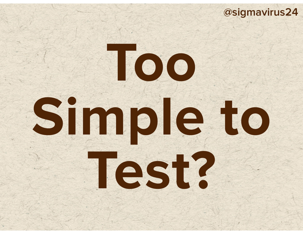 @sigmavirus24 Too Simple to Test?