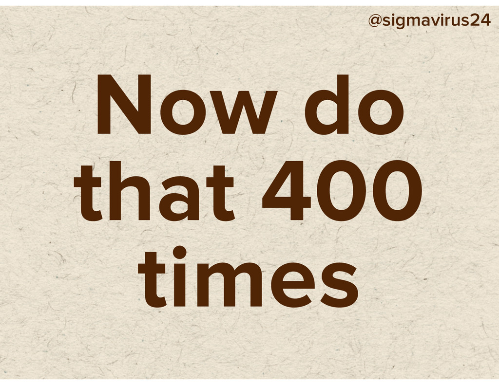 @sigmavirus24 Now do that 400 times