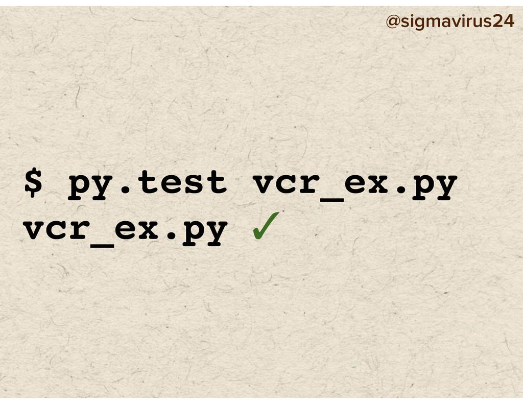 @sigmavirus24 $ py.test vcr_ex.py vcr_ex.py ✓