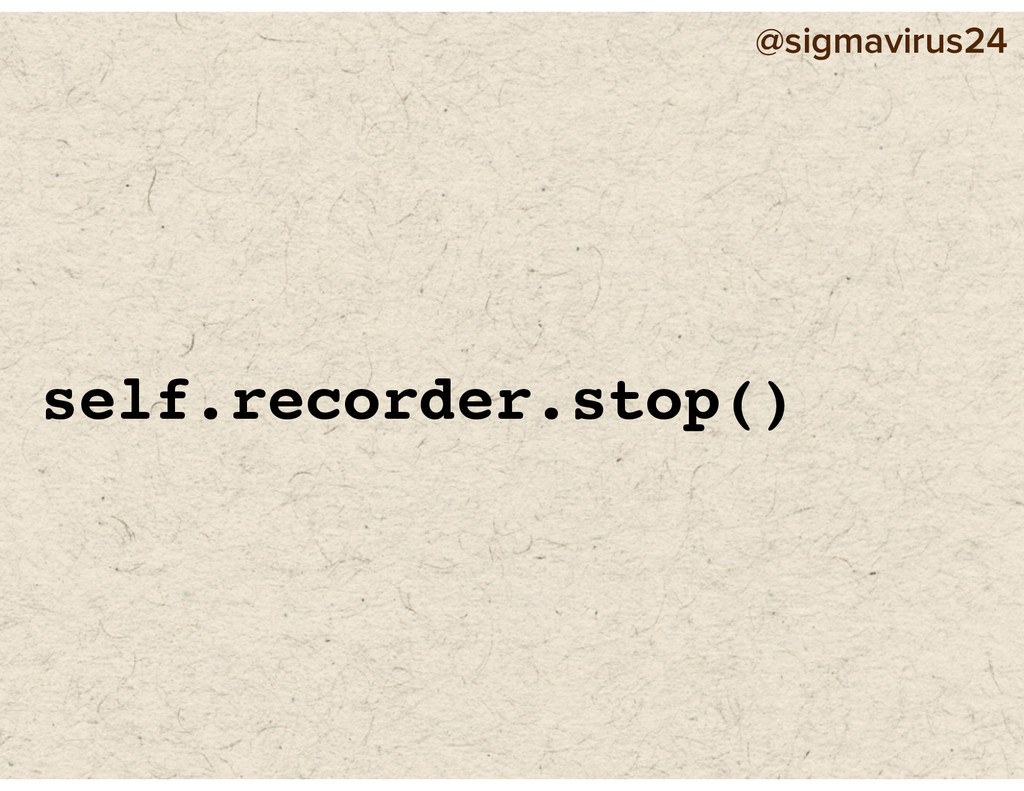 @sigmavirus24 self.recorder.stop()
