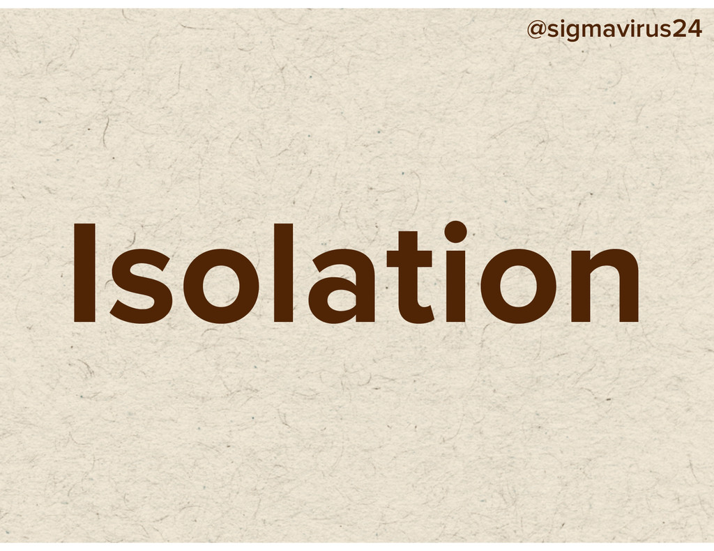 @sigmavirus24 Isolation