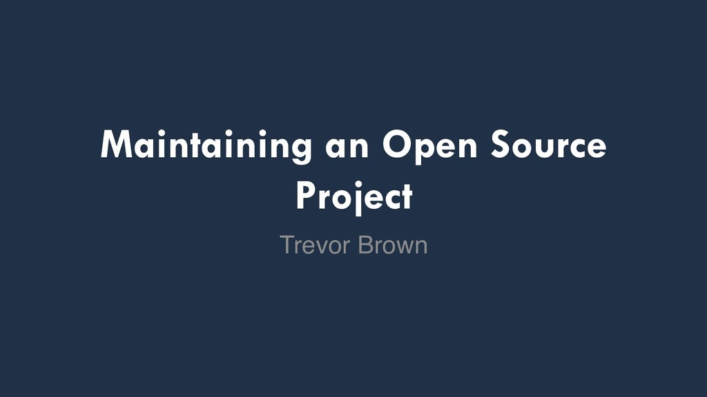 Maintaining an Open Source Project Trevor Brown