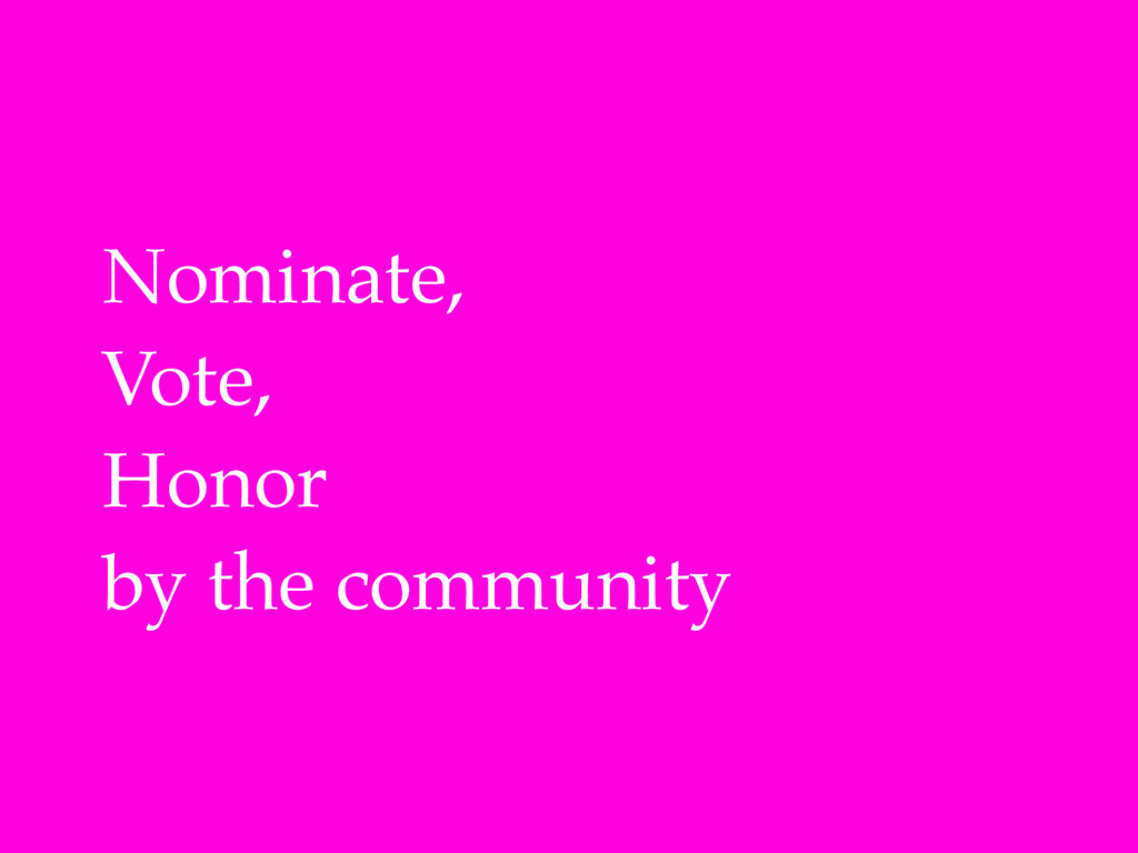 Nominate,! Vote,! Honor! by the community