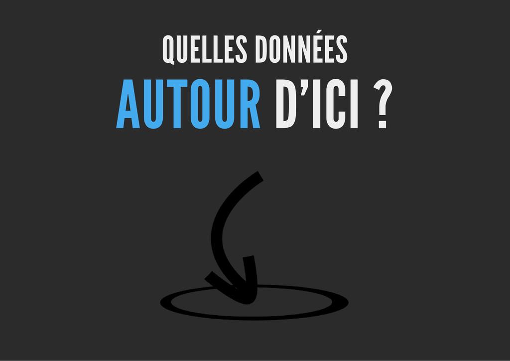 QUELLES DONNÉES AUTOUR D'ICI ?