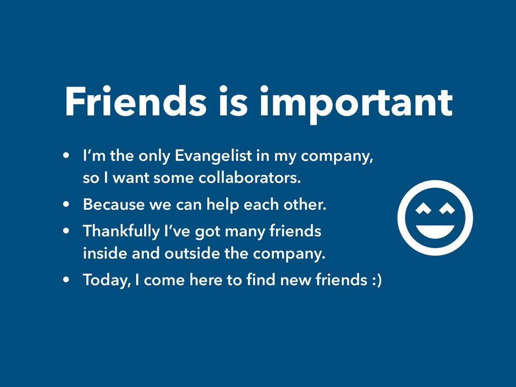 Friends is important • I'm the only Evangelist ...