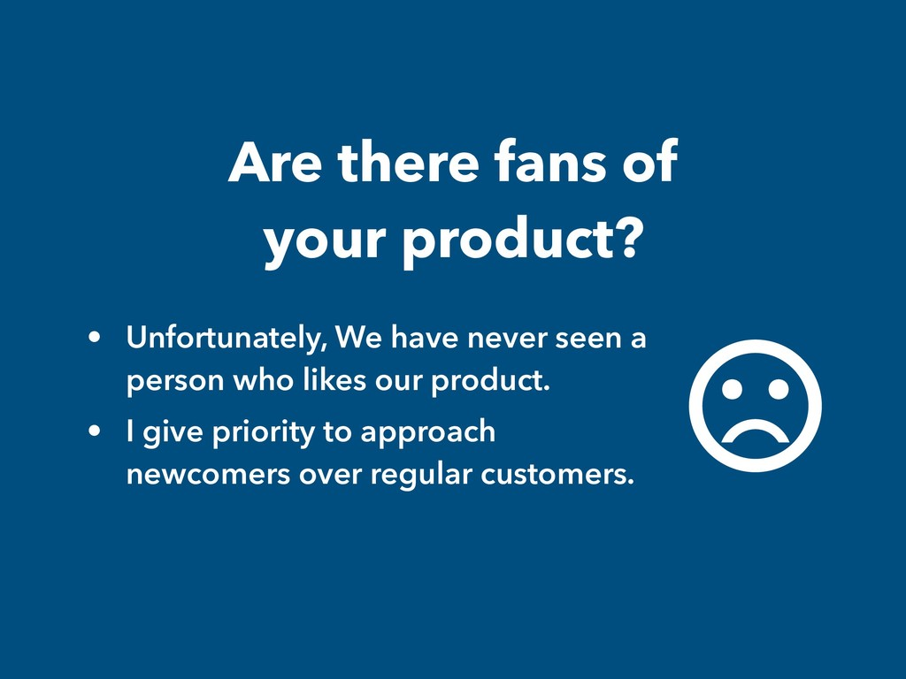 Are there fans of your product? • Unfortunately...