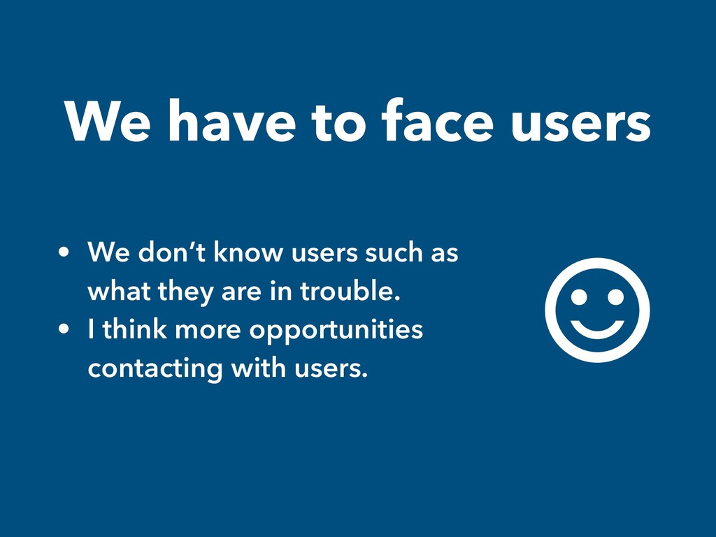We have to face users • We don't know users suc...