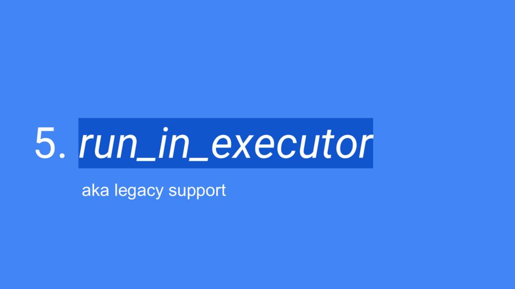 5. run_in_executor aka legacy support