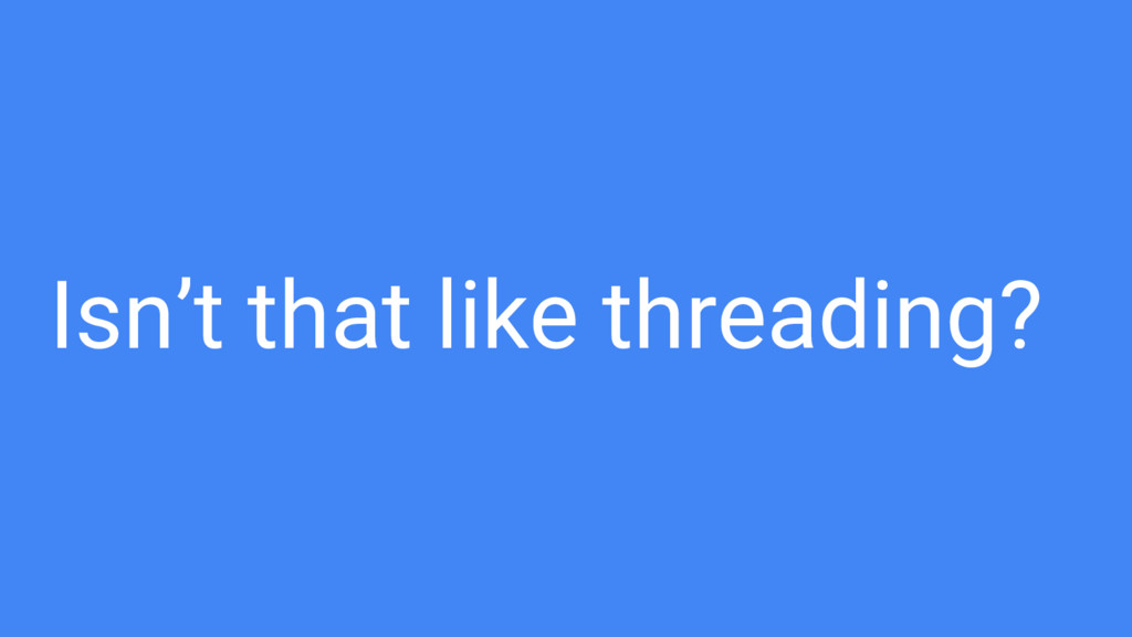Isn't that like threading?