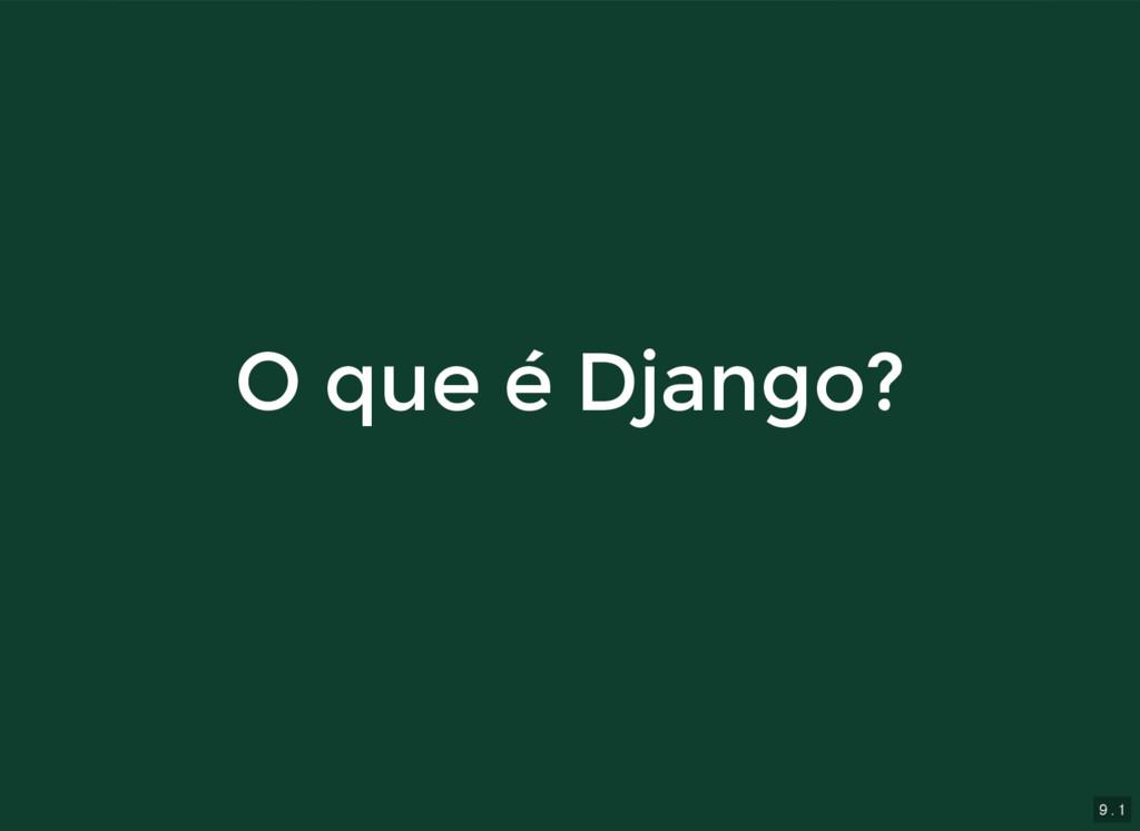 9 . 1 O que é Django? O que é Django?