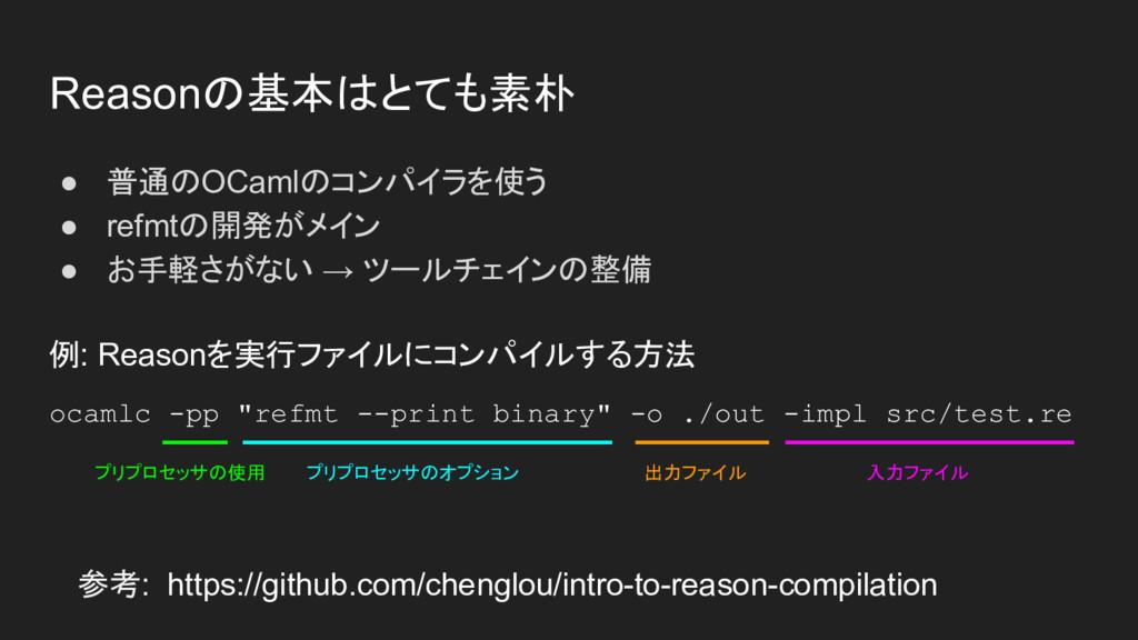 Reasonの基本はとても素朴 ● 普通のOCamlのコンパイラを使う ● refmtの開発が...