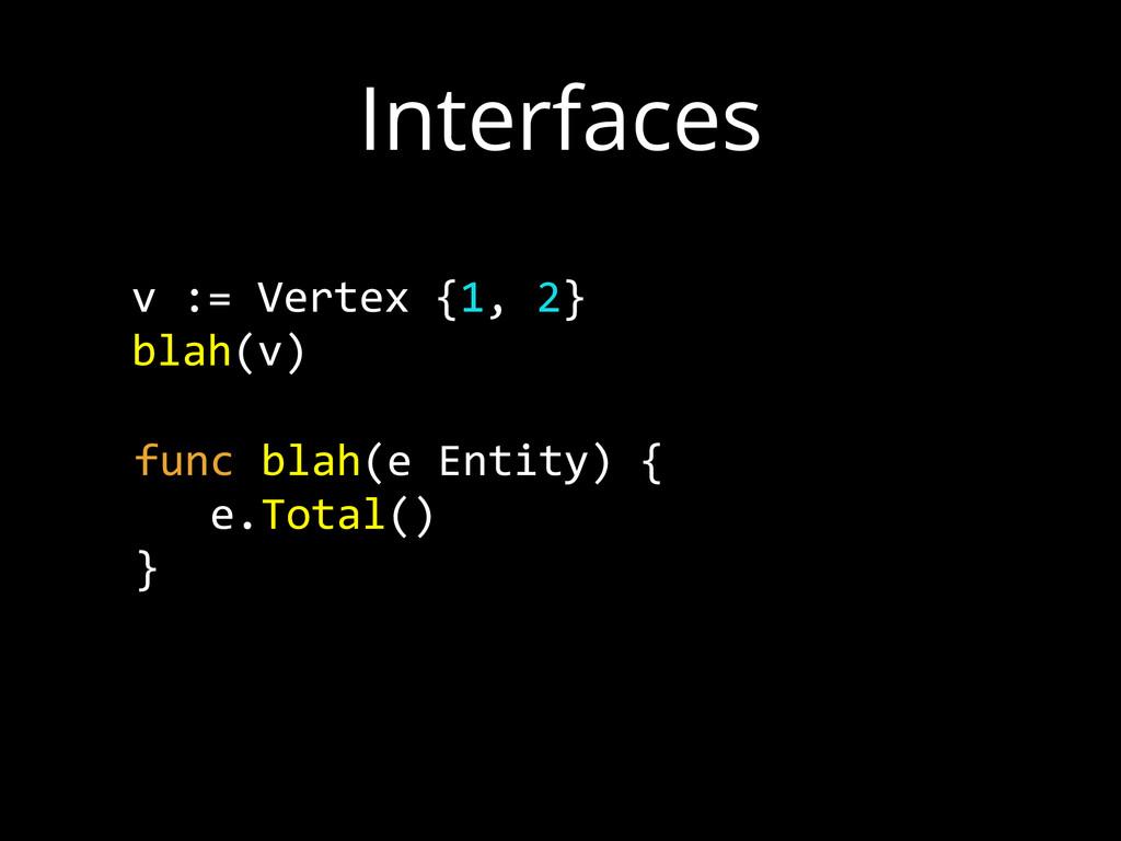 Interfaces v := Vertex {1, 2}  blah(v) fun...