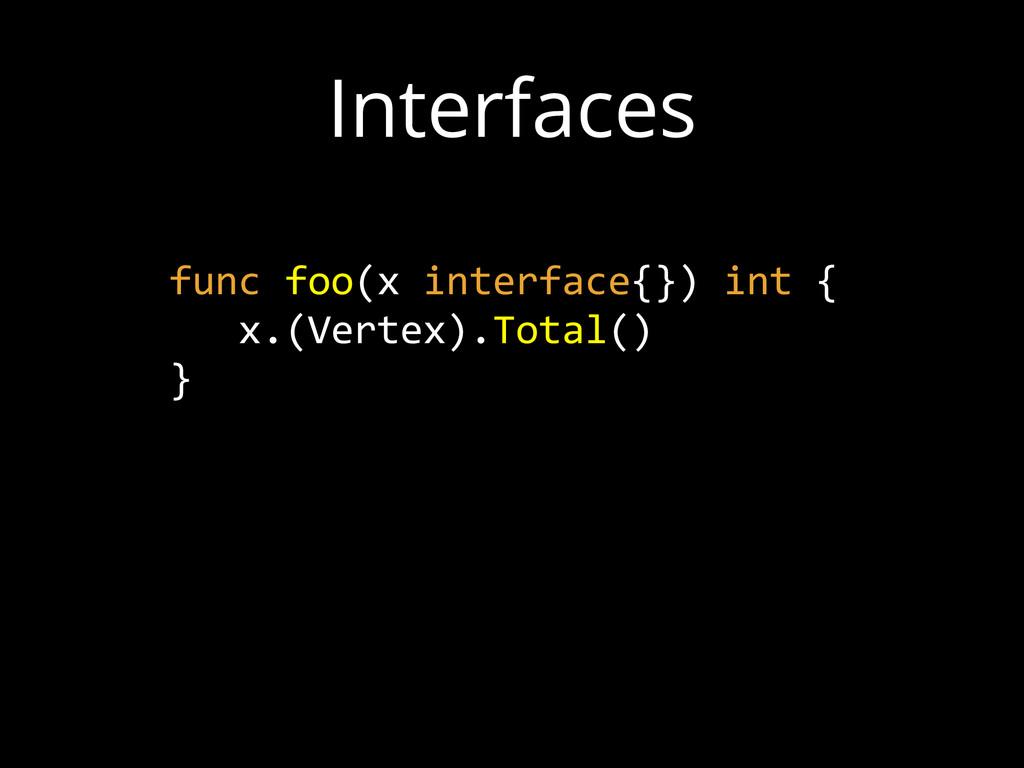 Interfaces func foo(x interface{}) int {  ...