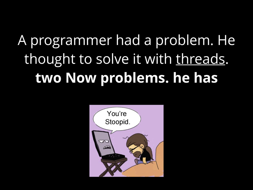 A programmer had a problem. He thought to solve...