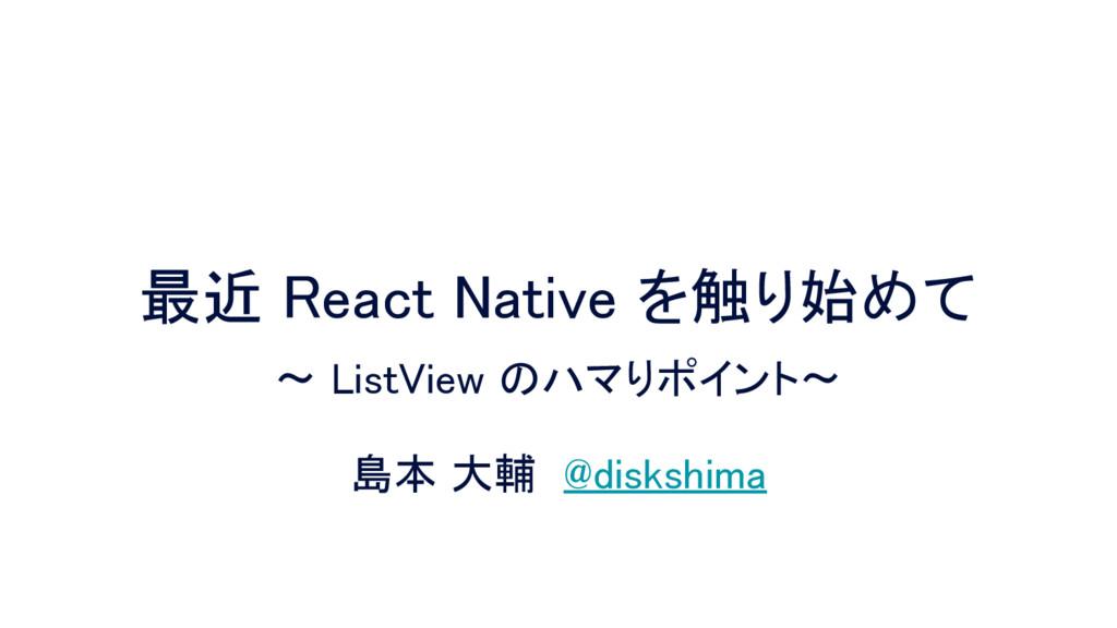 最近 React Native を触り始めて 島本 大輔 @diskshima 〜 ListV...