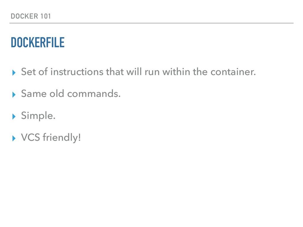 DOCKER 101 DOCKERFILE ▸ Set of instructions tha...