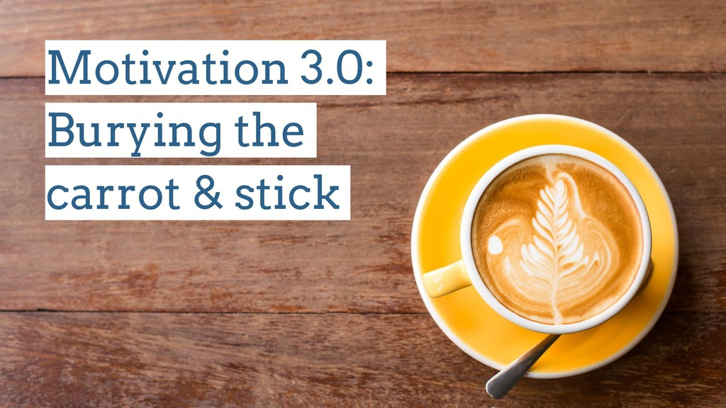 Motivation 3.0: Burying the carrot & stick